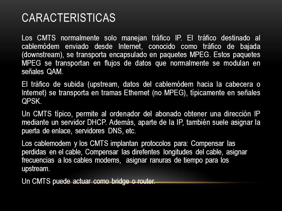 CARACTERISTICAS Los CMTS normalmente solo manejan tráfico IP.