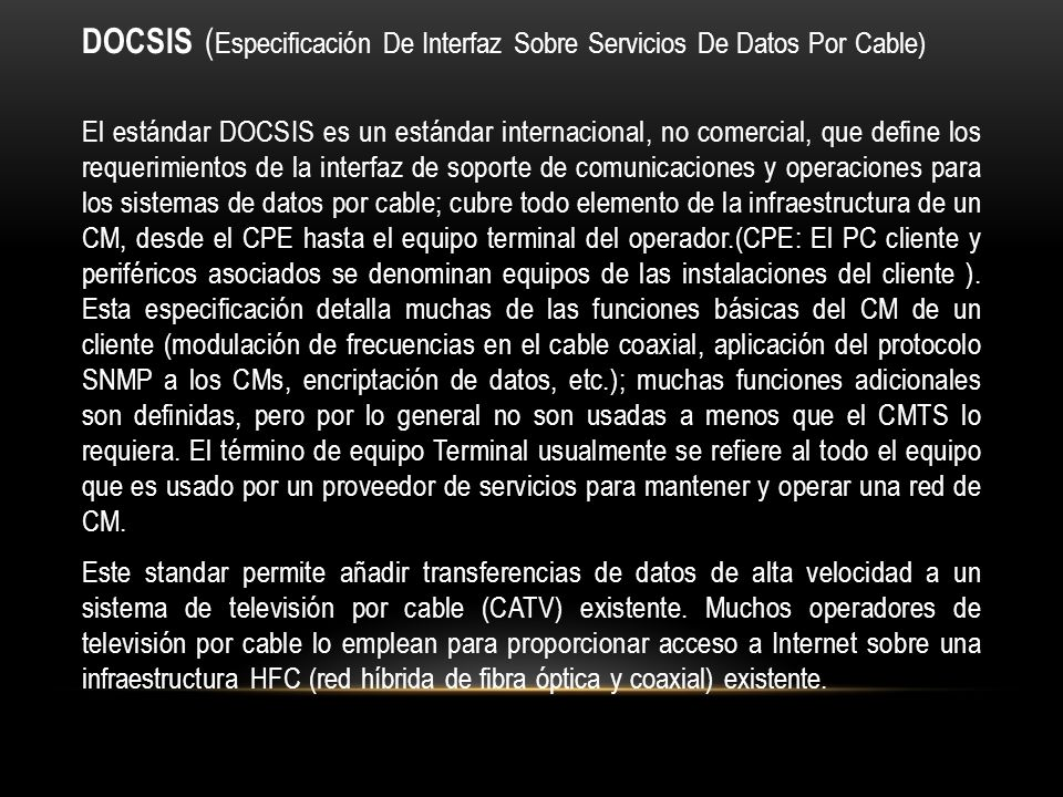 DOCSIS ( Especificación De Interfaz Sobre Servicios De Datos Por Cable) El estándar DOCSIS es un estándar internacional, no comercial, que define los requerimientos de la interfaz de soporte de comunicaciones y operaciones para los sistemas de datos por cable; cubre todo elemento de la infraestructura de un CM, desde el CPE hasta el equipo terminal del operador.(CPE: El PC cliente y periféricos asociados se denominan equipos de las instalaciones del cliente ).