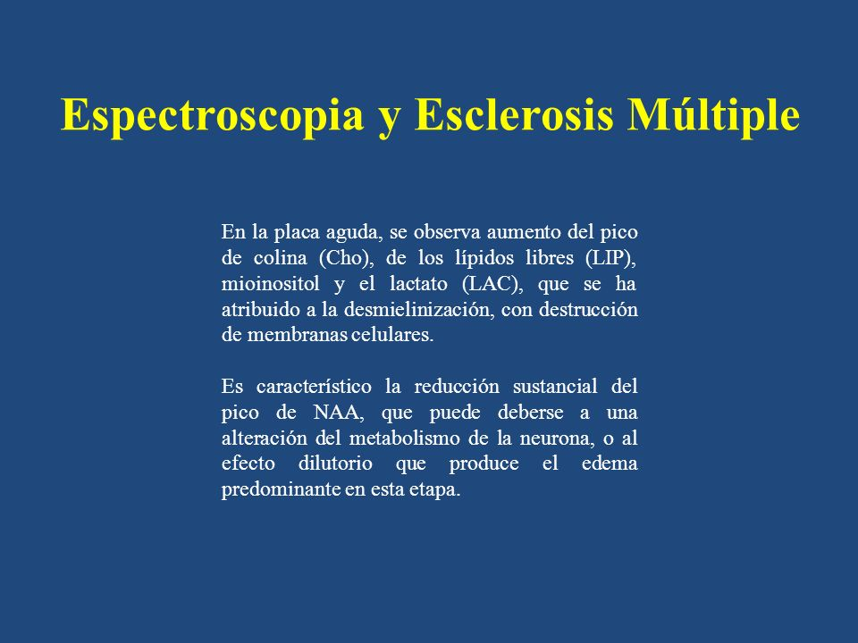 Espectroscopia y Esclerosis Múltiple En la placa aguda, se observa aumento del pico de colina (Cho), de los lípidos libres (LIP), mioinositol y el lac