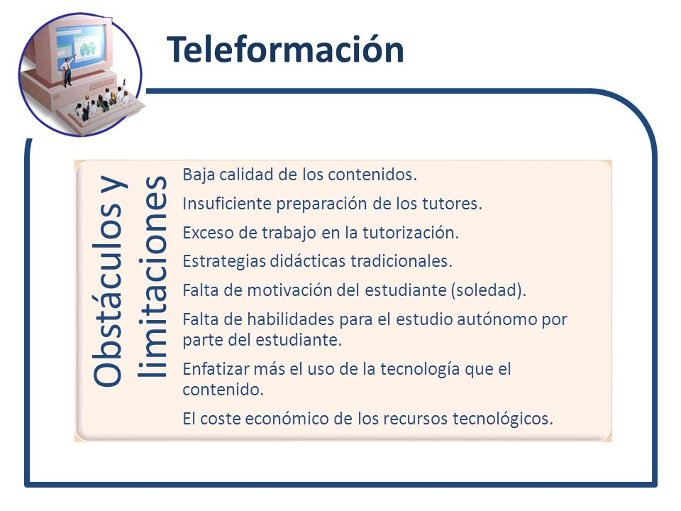Teleformación Obstáculos y limitaciones Baja calidad de los contenidos. Insuficiente preparación de los tutores. Exceso de trabajo en la tutorización.