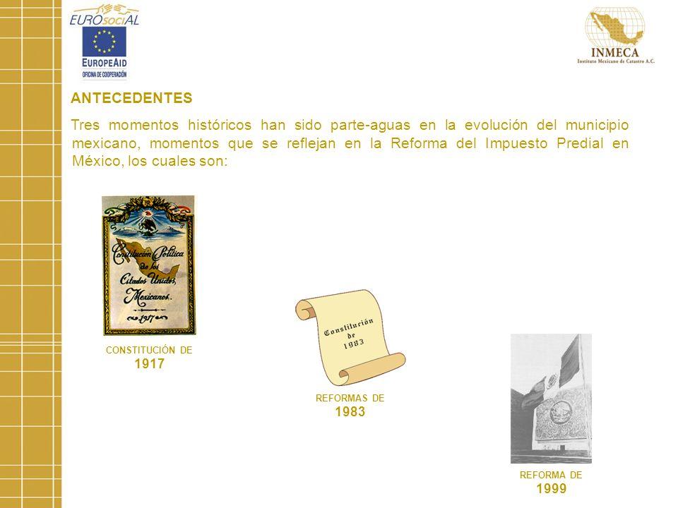 ANTECEDENTES Tres momentos históricos han sido parte-aguas en la evolución del municipio mexicano, momentos que se reflejan en la Reforma del Impuesto Predial en México, los cuales son: CONSTITUCIÓN DE 1917 REFORMAS DE 1983 REFORMA DE 1999
