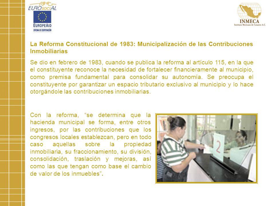 La Reforma Constitucional de 1983: Municipalización de las Contribuciones Inmobiliarias Se dio en febrero de 1983, cuando se publica la reforma al artículo 115, en la que el constituyente reconoce la necesidad de fortalecer financieramente al municipio, como premisa fundamental para consolidar su autonomía.