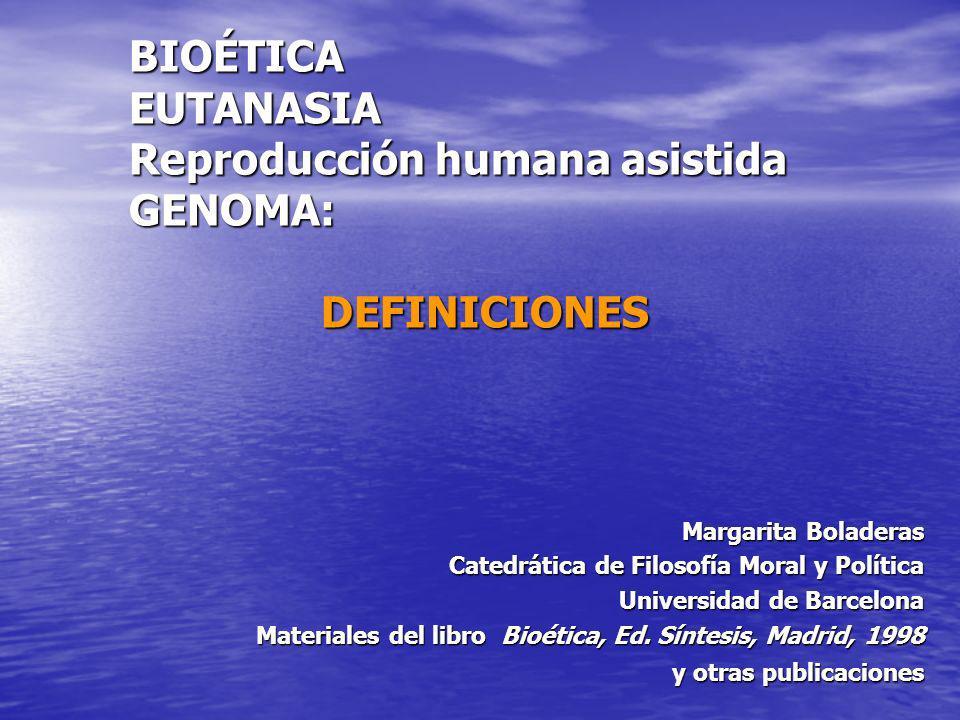 BIOÉTICA EUTANASIA Reproducción humana asistida GENOMA: DEFINICIONES Margarita Boladeras Catedrática de Filosofía Moral y Política Universidad de Barc