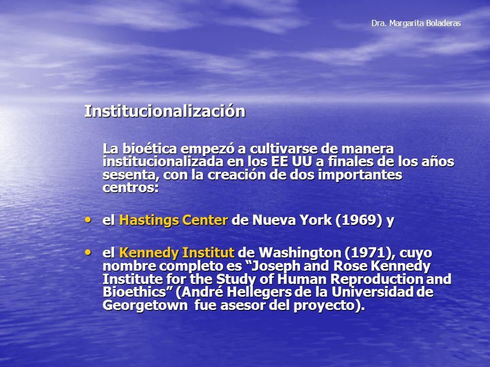 Dra. Margarita Boladeras Institucionalización La bioética empezó a cultivarse de manera institucionalizada en los EE UU a finales de los años sesenta,