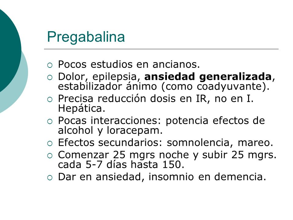 Pregabalina Pocos estudios en ancianos. Dolor, epilepsia, ansiedad generalizada, estabilizador ánimo (como coadyuvante). Precisa reducción dosis en IR