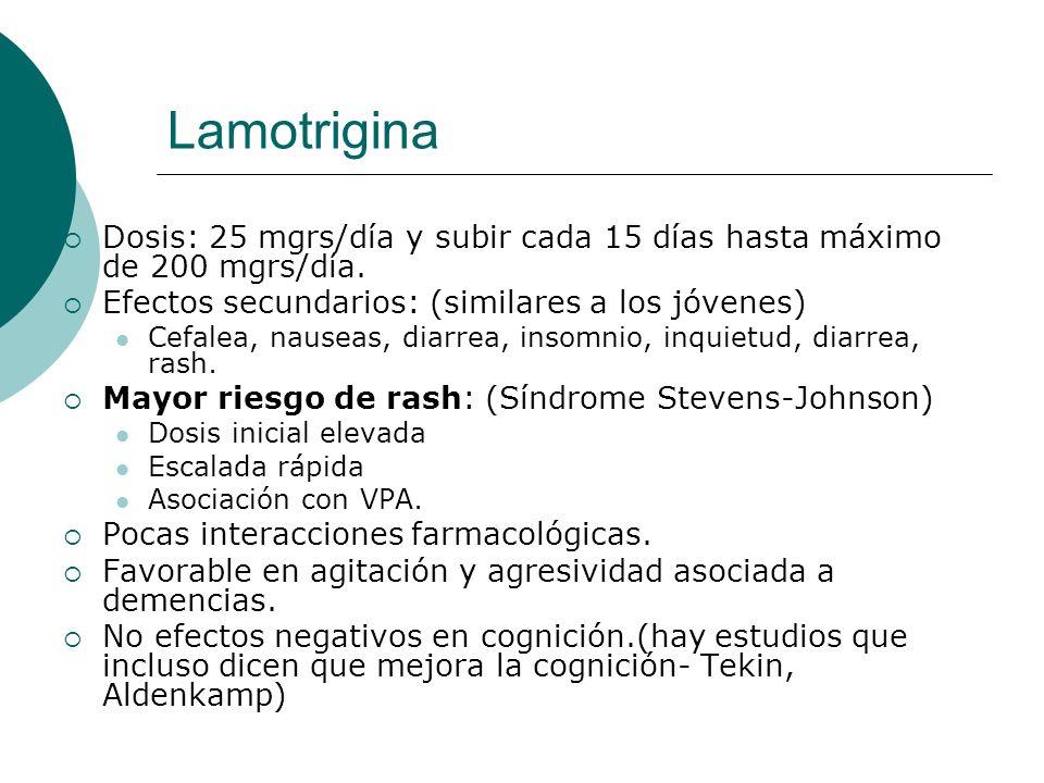 Lamotrigina Dosis: 25 mgrs/día y subir cada 15 días hasta máximo de 200 mgrs/día. Efectos secundarios: (similares a los jóvenes) Cefalea, nauseas, dia