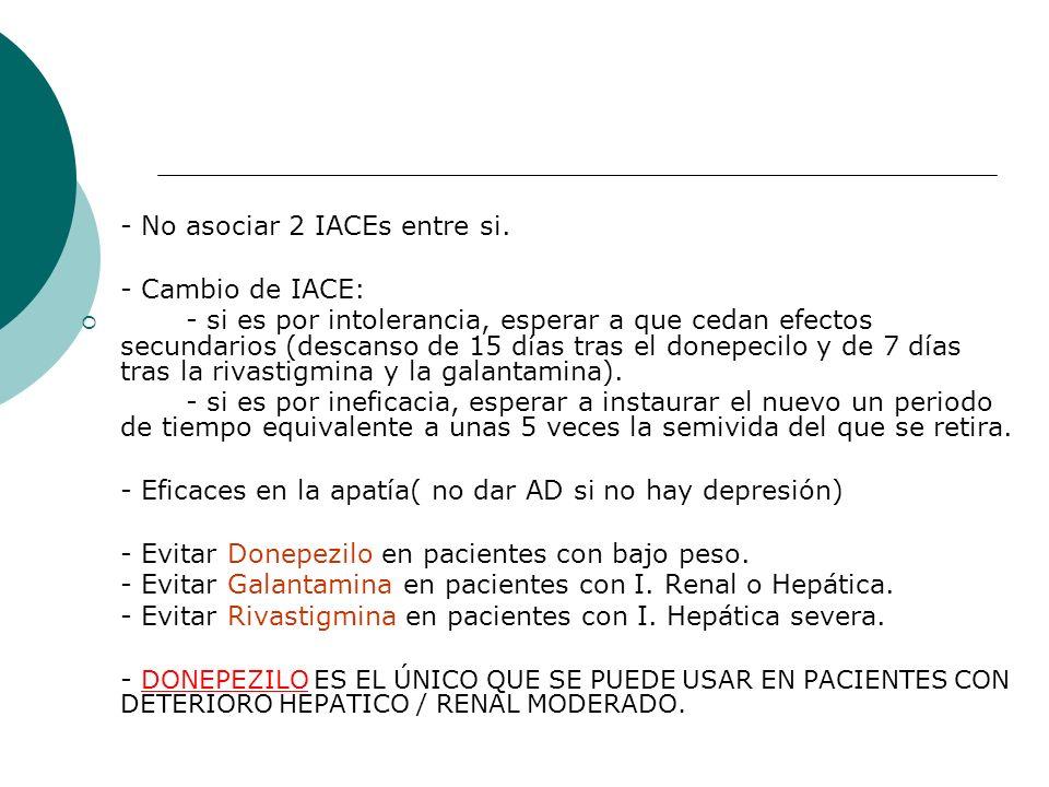- No asociar 2 IACEs entre si. - Cambio de IACE: - si es por intolerancia, esperar a que cedan efectos secundarios (descanso de 15 días tras el donepe