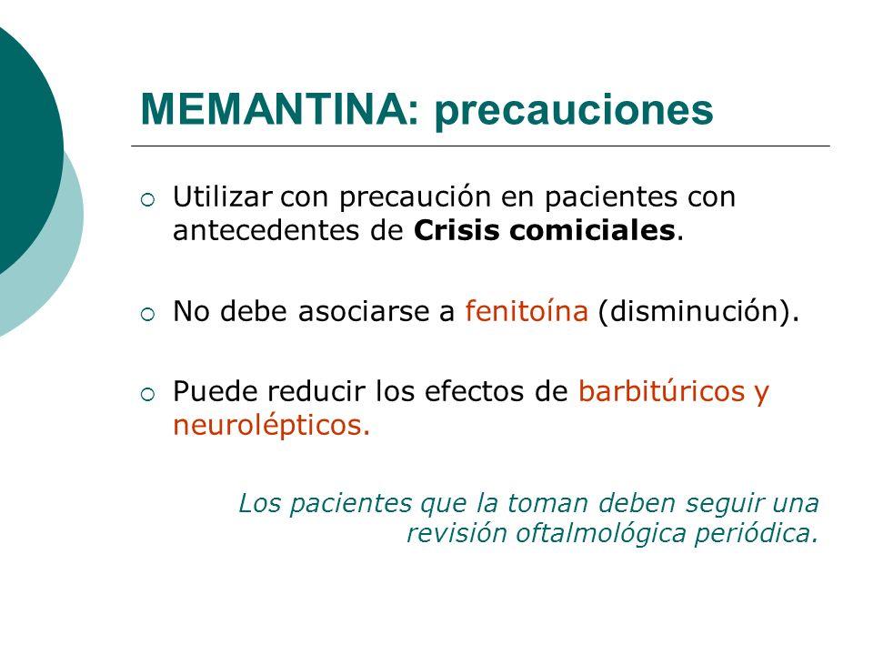 MEMANTINA: precauciones Utilizar con precaución en pacientes con antecedentes de Crisis comiciales. No debe asociarse a fenitoína (disminución). Puede
