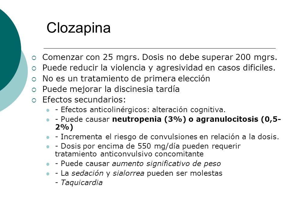 Clozapina Comenzar con 25 mgrs. Dosis no debe superar 200 mgrs. Puede reducir la violencia y agresividad en casos dificiles. No es un tratamiento de p