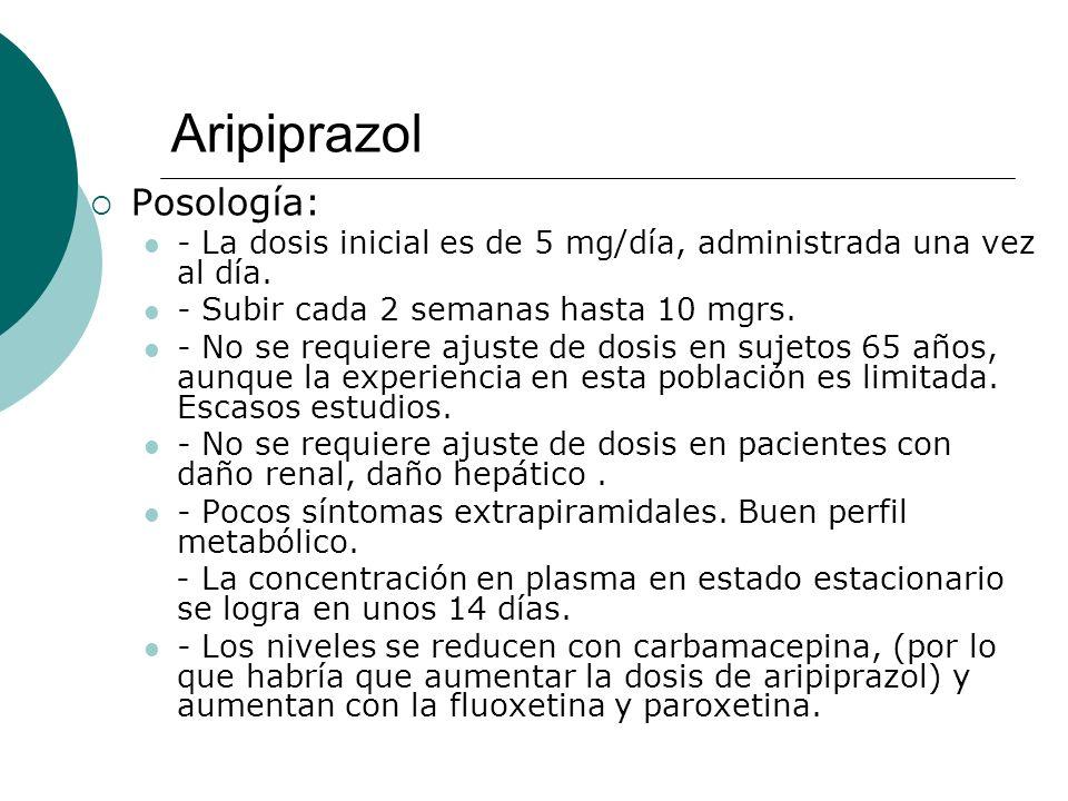 Aripiprazol Posología: - La dosis inicial es de 5 mg/día, administrada una vez al día. - Subir cada 2 semanas hasta 10 mgrs. - No se requiere ajuste d