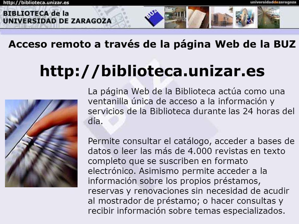 Acceso remoto a través de la página Web de la BUZ http://biblioteca.unizar.es La página Web de la Biblioteca actúa como una ventanilla única de acceso a la información y servicios de la Biblioteca durante las 24 horas del día.