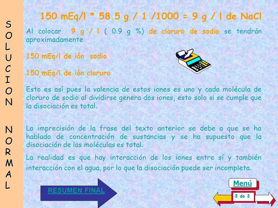 SOLUCIONSOLUCION NORMAL NORMALSOLUCIONSOLUCION NORMAL NORMAL 150 mEq/l * PM g / val /1000 = 9 g / l de NaCl Conviene insistir en que se puede preparar