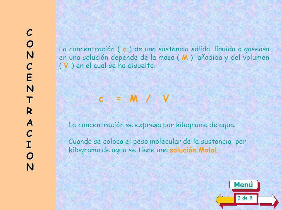 CONCENTRACIONCONCENTRACIONCONCENTRACIONCONCENTRACION La concentración ( c ) de una sustancia sólida, líquida o gaseosa en una solución depende de la masa ( M ) añadida y del volumen ( V ) en el cual se ha disuelto.