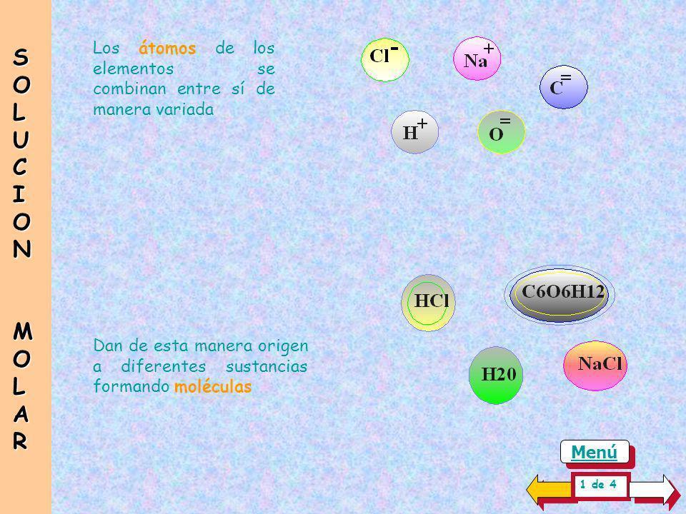 Los átomos de los elementos se combinan entre sí de manera variada Dan de esta manera origen a diferentes sustancias formando moléculas SOLUCIONSOLUCIONMOLARMOLARSOLUCIONSOLUCIONMOLARMOLAR 1 de 4 Menú