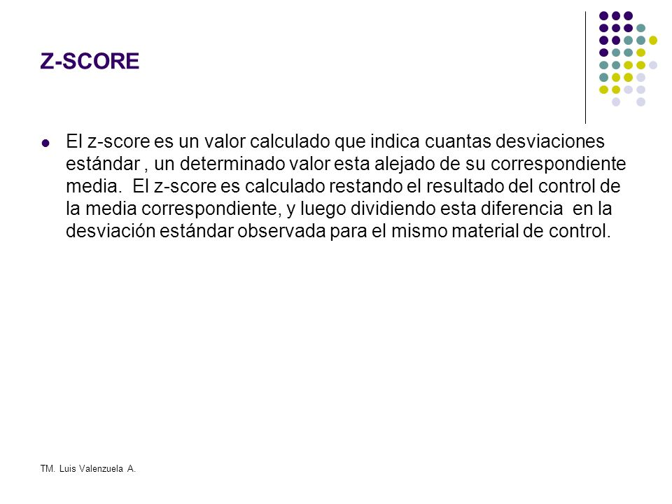 TM. Luis Valenzuela A. Z-SCORE El z-score es un valor calculado que indica cuantas desviaciones estándar, un determinado valor esta alejado de su corr