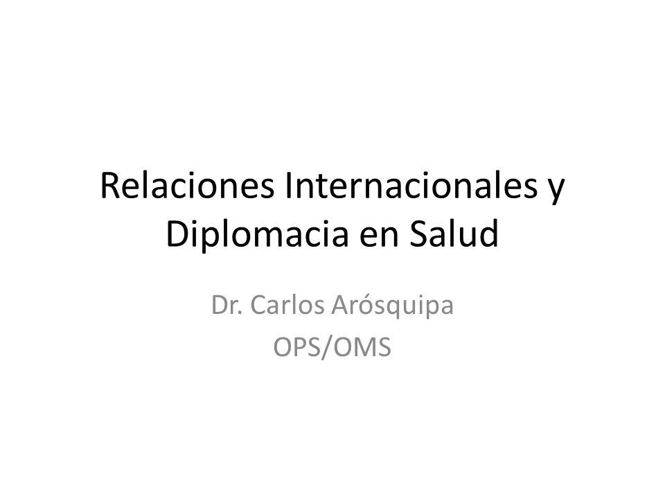 Relaciones Internacionales y Diplomacia en Salud Dr. Carlos Arósquipa OPS/OMS