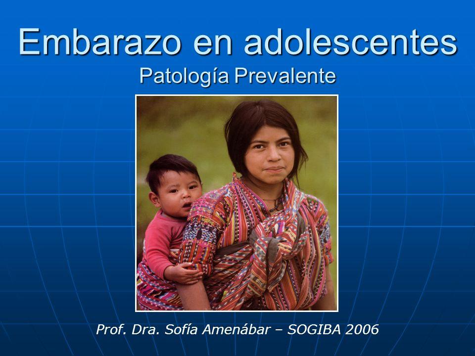 Embarazo en adolescentes Patología Prevalente Prof. Dra. Sofía Amenábar – SOGIBA 2006