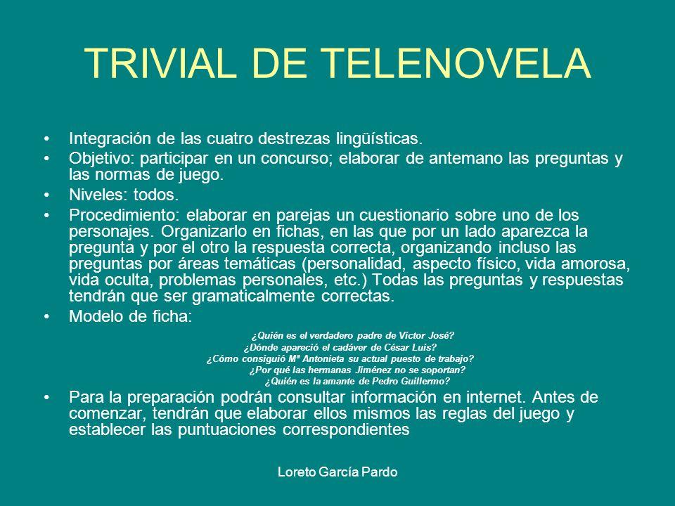 Loreto García Pardo TRIVIAL DE TELENOVELA Integración de las cuatro destrezas lingüísticas. Objetivo: participar en un concurso; elaborar de antemano
