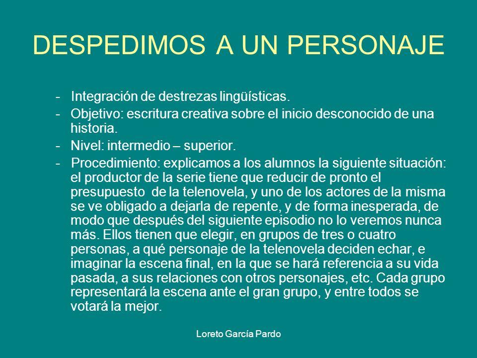 Loreto García Pardo DESPEDIMOS A UN PERSONAJE - Integración de destrezas lingüísticas. -Objetivo: escritura creativa sobre el inicio desconocido de un
