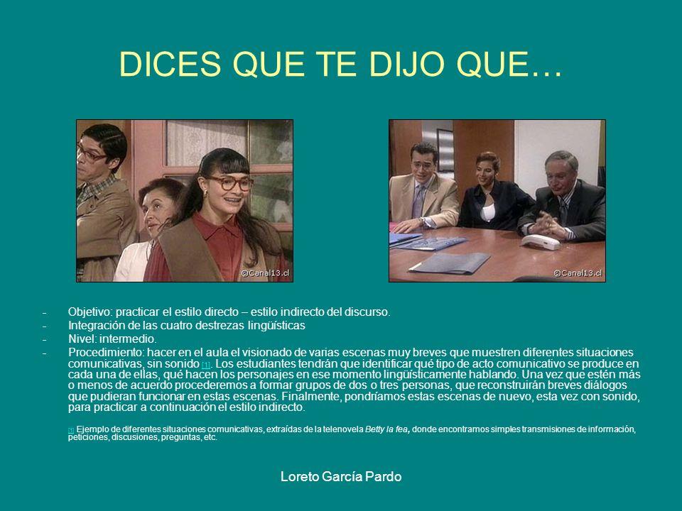 Loreto García Pardo DICES QUE TE DIJO QUE… -Objetivo: practicar el estilo directo – estilo indirecto del discurso. -Integración de las cuatro destreza