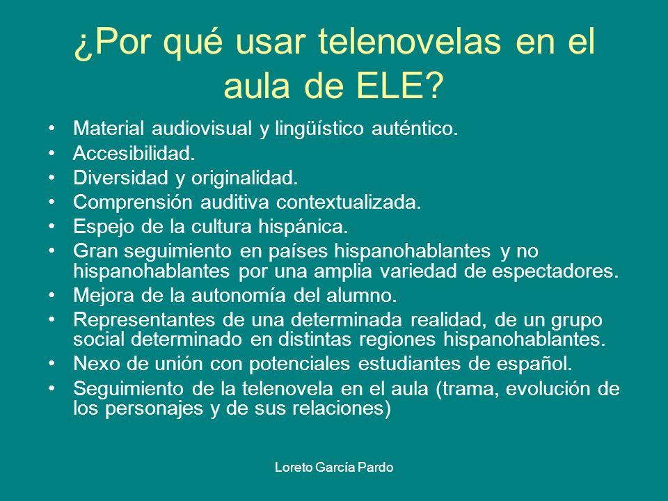Loreto García Pardo ¿Por qué usar telenovelas en el aula de ELE? Material audiovisual y lingüístico auténtico. Accesibilidad. Diversidad y originalida