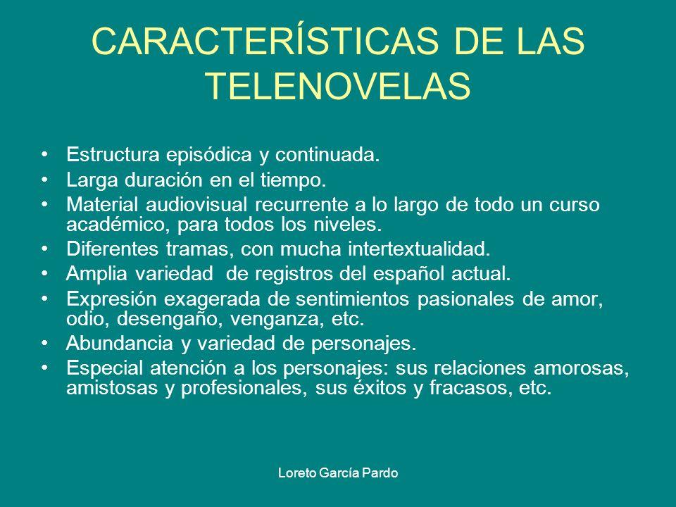 Loreto García Pardo CARACTERÍSTICAS DE LAS TELENOVELAS Estructura episódica y continuada. Larga duración en el tiempo. Material audiovisual recurrente