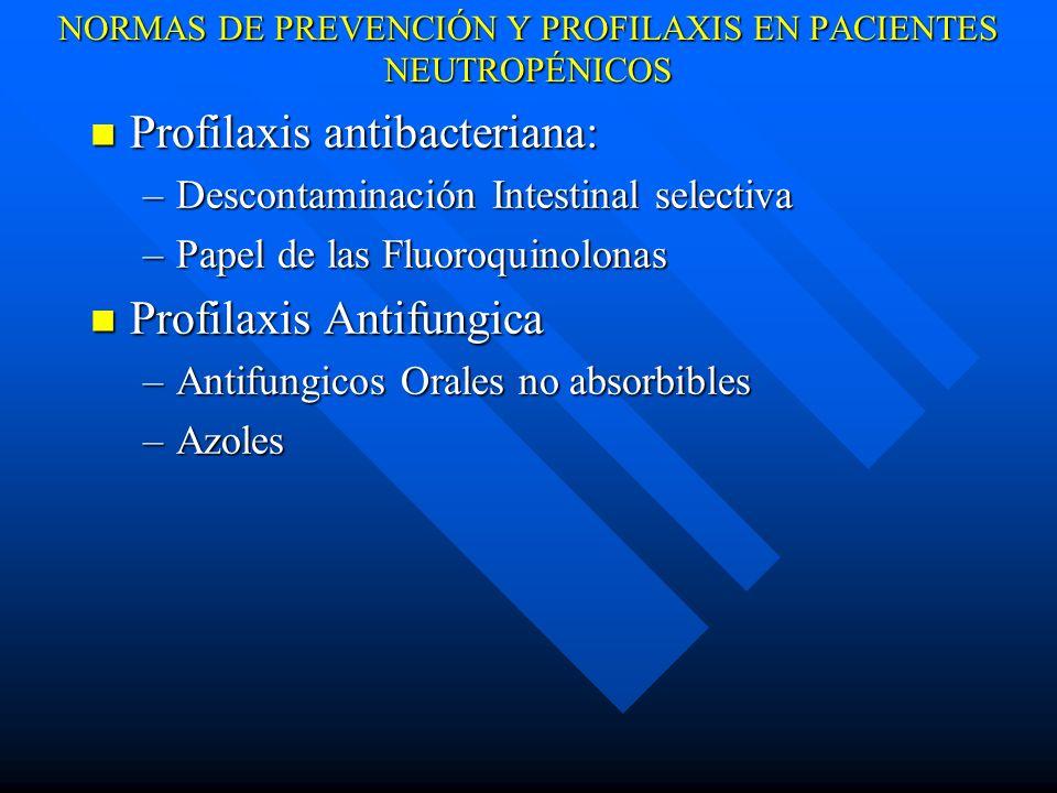 NORMAS DE PREVENCIÓN Y PROFILAXIS EN PACIENTES NEUTROPÉNICOS Profilaxis antibacteriana: Profilaxis antibacteriana: –Descontaminación Intestinal selectiva –Papel de las Fluoroquinolonas Profilaxis Antifungica Profilaxis Antifungica –Antifungicos Orales no absorbibles –Azoles