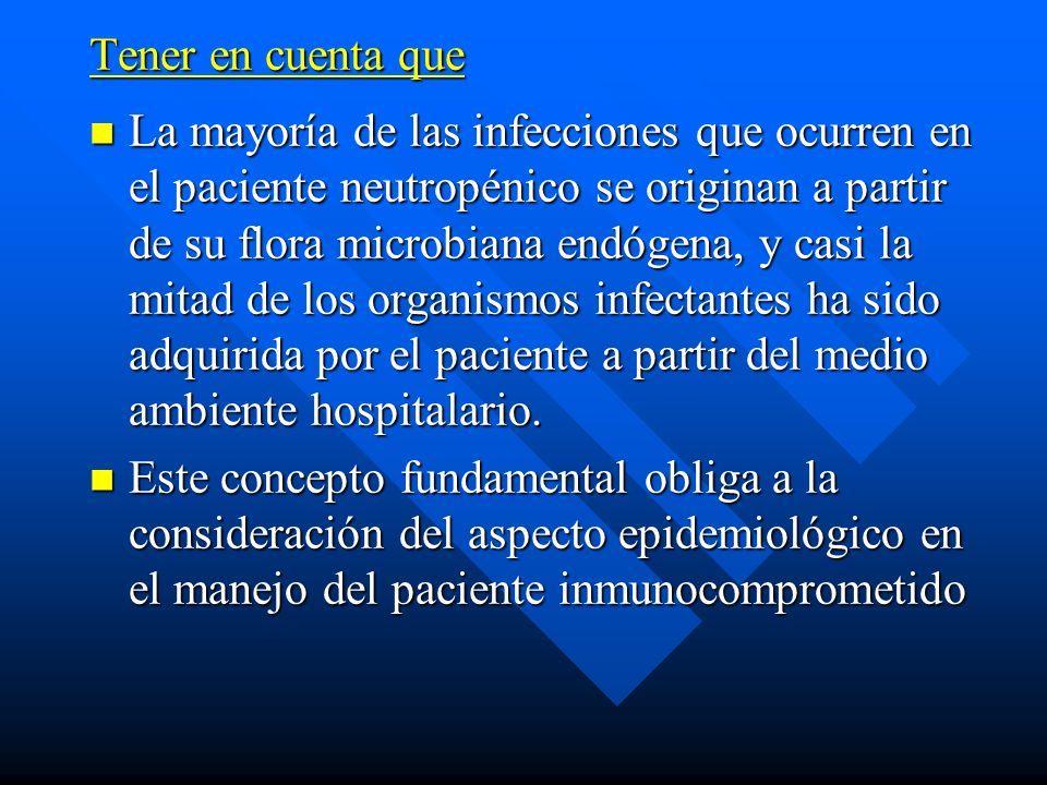 Tener en cuenta que La mayoría de las infecciones que ocurren en el paciente neutropénico se originan a partir de su flora microbiana endógena, y casi la mitad de los organismos infectantes ha sido adquirida por el paciente a partir del medio ambiente hospitalario.