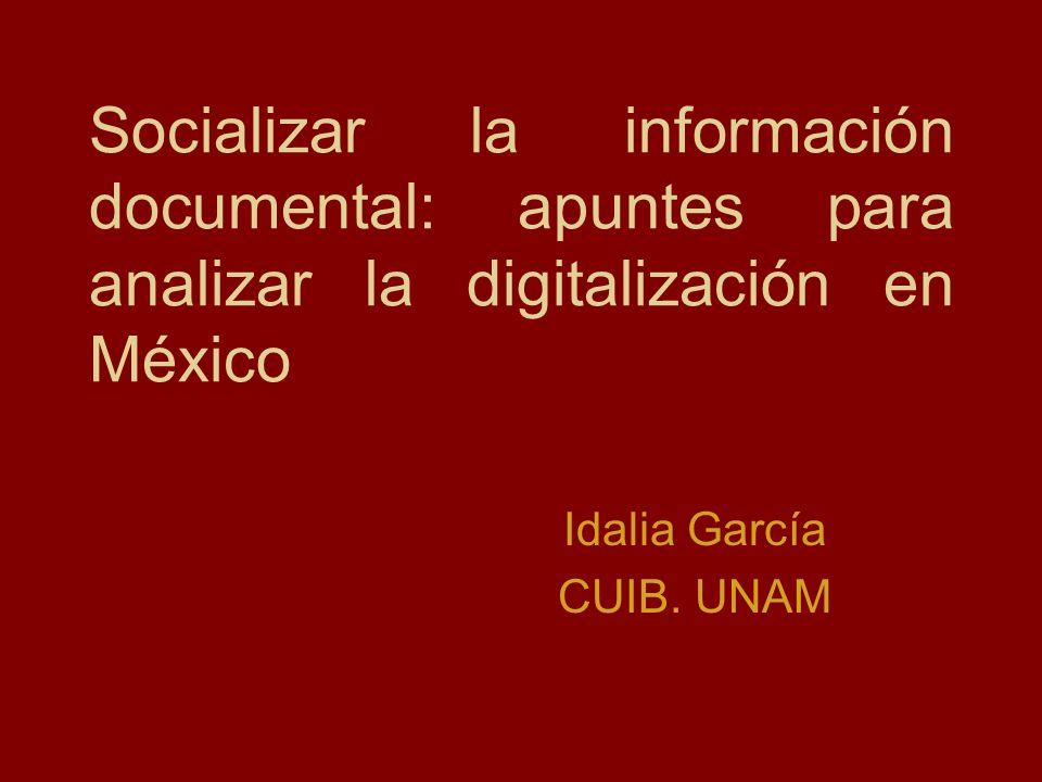 Socializar la información documental: apuntes para analizar la digitalización en México Idalia García CUIB. UNAM