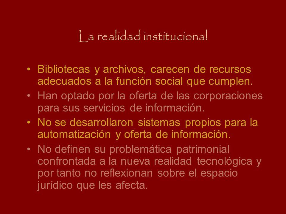 La realidad institucional Bibliotecas y archivos, carecen de recursos adecuados a la función social que cumplen. Han optado por la oferta de las corpo