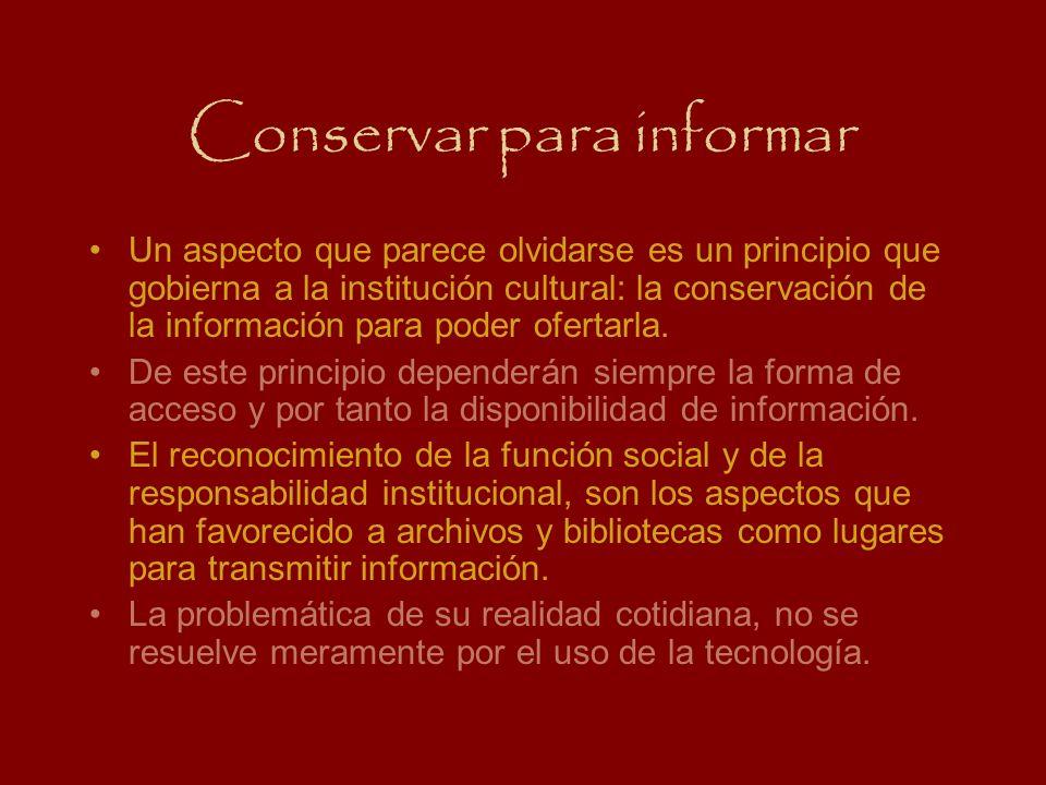 Conservar para informar Un aspecto que parece olvidarse es un principio que gobierna a la institución cultural: la conservación de la información para