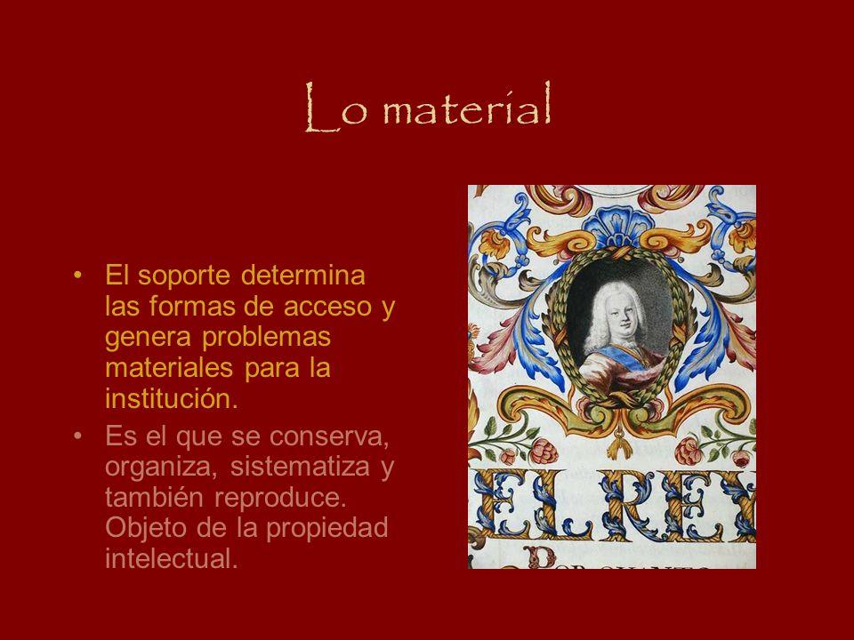 Lo material El soporte determina las formas de acceso y genera problemas materiales para la institución. Es el que se conserva, organiza, sistematiza