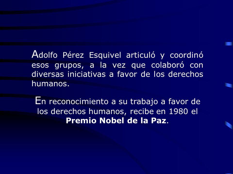 A dolfo Pérez Esquivel articuló y coordinó esos grupos, a la vez que colaboró con diversas iniciativas a favor de los derechos humanos. E n reconocimi
