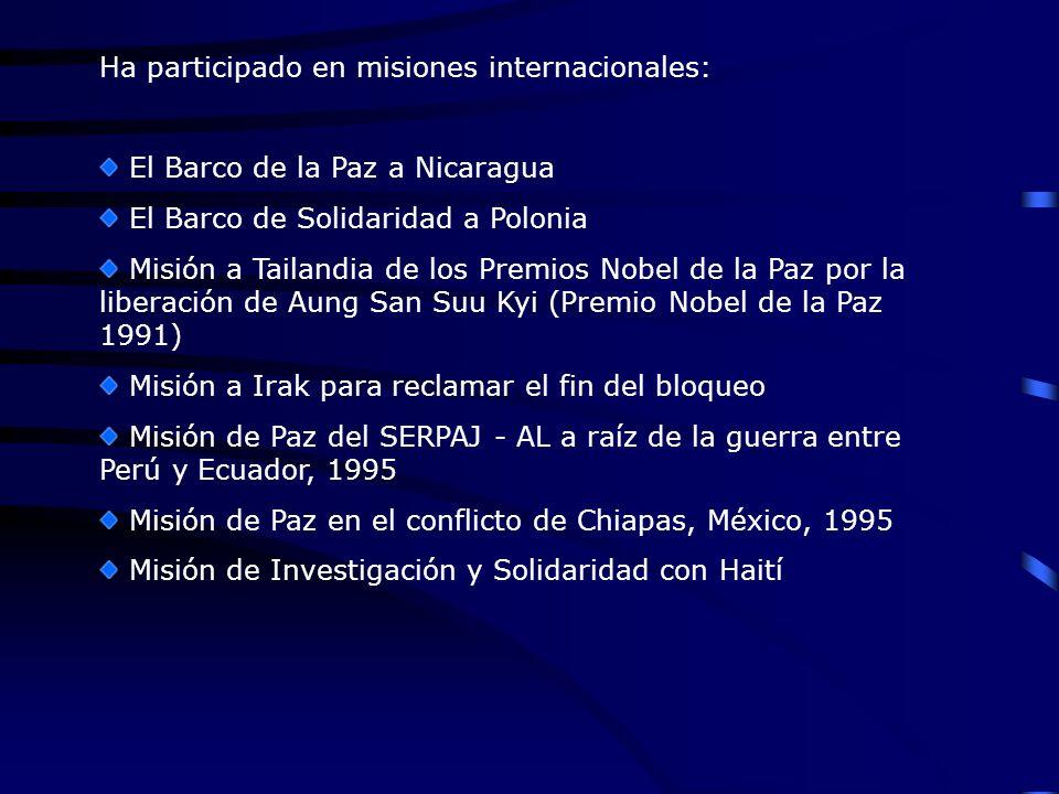 Ha participado en misiones internacionales: El Barco de la Paz a Nicaragua El Barco de Solidaridad a Polonia Misión a Tailandia de los Premios Nobel de la Paz por la liberación de Aung San Suu Kyi (Premio Nobel de la Paz 1991) Misión a Irak para reclamar el fin del bloqueo Misión de Paz del SERPAJ - AL a raíz de la guerra entre Perú y Ecuador, 1995 Misión de Paz en el conflicto de Chiapas, México, 1995 Misión de Investigación y Solidaridad con Haití