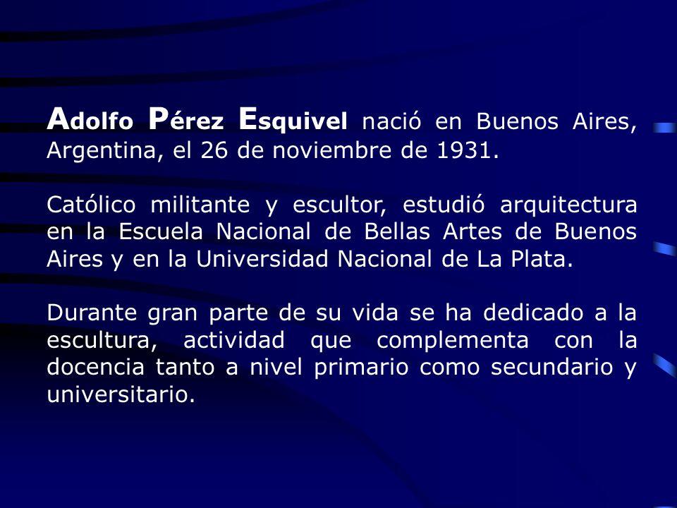 A dolfo P érez E squivel nació en Buenos Aires, Argentina, el 26 de noviembre de 1931. Católico militante y escultor, estudió arquitectura en la Escue