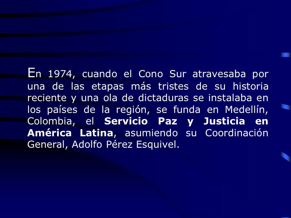 E n 1974, cuando el Cono Sur atravesaba por una de las etapas más tristes de su historia reciente y una ola de dictaduras se instalaba en los países de la región, se funda en Medellín, Colombia, el Servicio Paz y Justicia en América Latina, asumiendo su Coordinación General, Adolfo Pérez Esquivel.