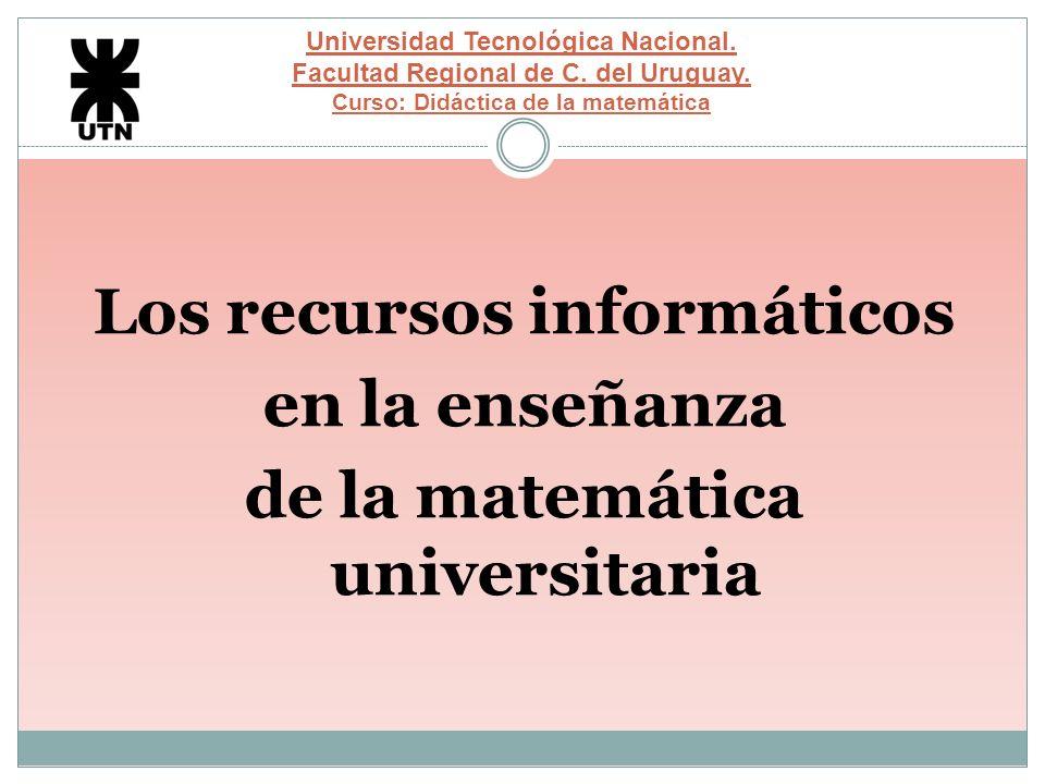 Universidad Tecnológica Nacional. Facultad Regional de C. del Uruguay. Curso: Didáctica de la matemática Los recursos informáticos en la enseñanza de