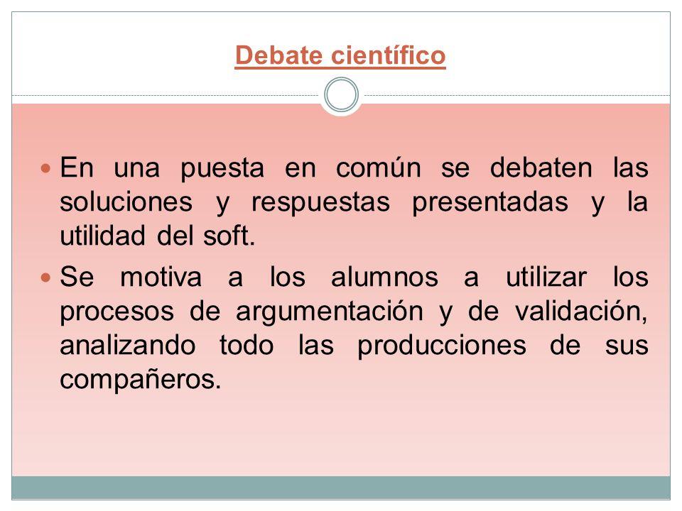 Debate científico En una puesta en común se debaten las soluciones y respuestas presentadas y la utilidad del soft. Se motiva a los alumnos a utilizar