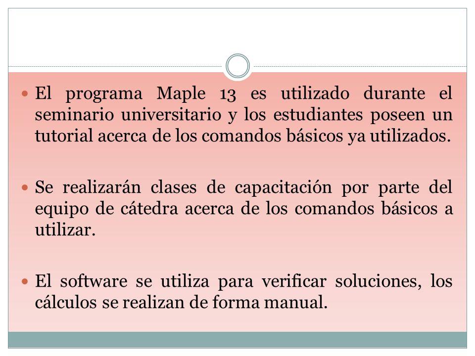 El programa Maple 13 es utilizado durante el seminario universitario y los estudiantes poseen un tutorial acerca de los comandos básicos ya utilizados