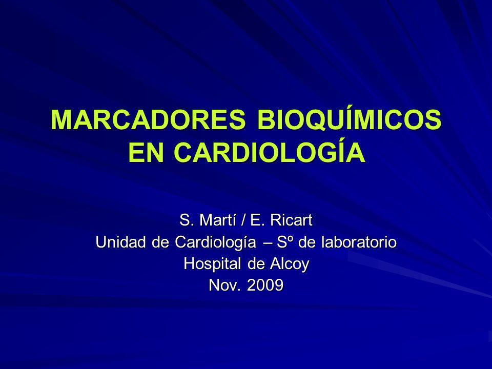 MARCADORES BIOQUÍMICOS EN CARDIOLOGÍA S. Martí / E. Ricart Unidad de Cardiología – Sº de laboratorio Hospital de Alcoy Nov. 2009