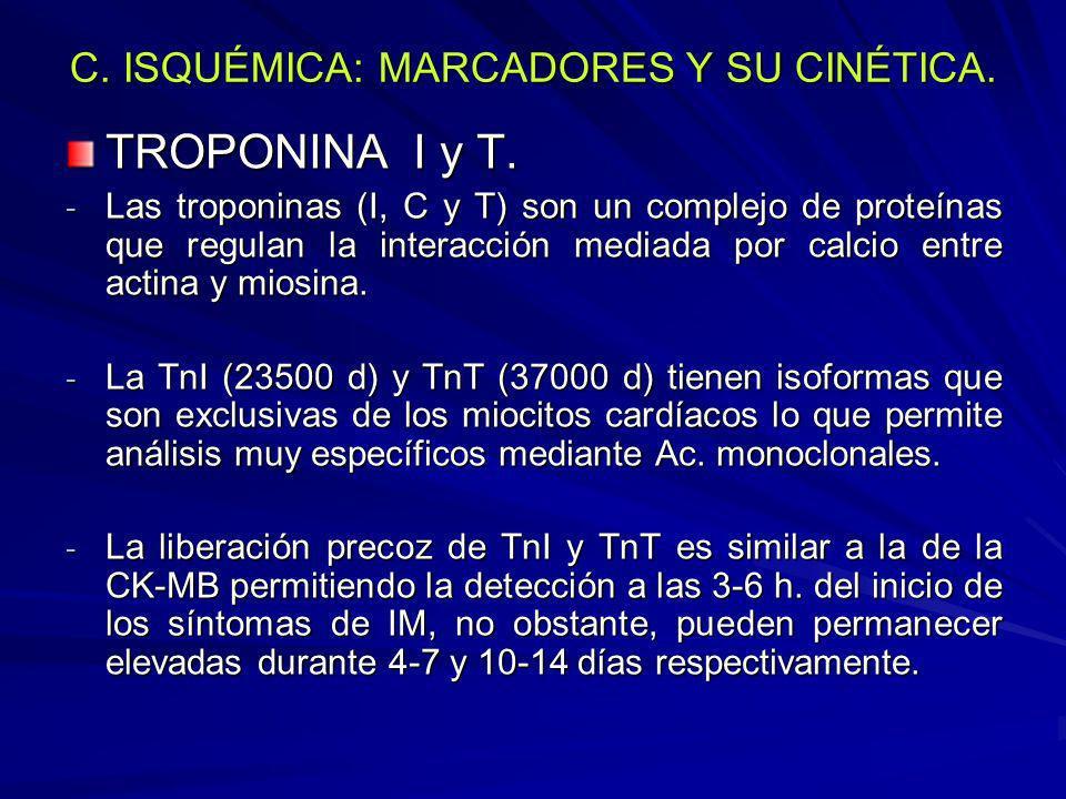 C. ISQUÉMICA: MARCADORES Y SU CINÉTICA. TROPONINA I y T. - Las troponinas (I, C y T) son un complejo de proteínas que regulan la interacción mediada p