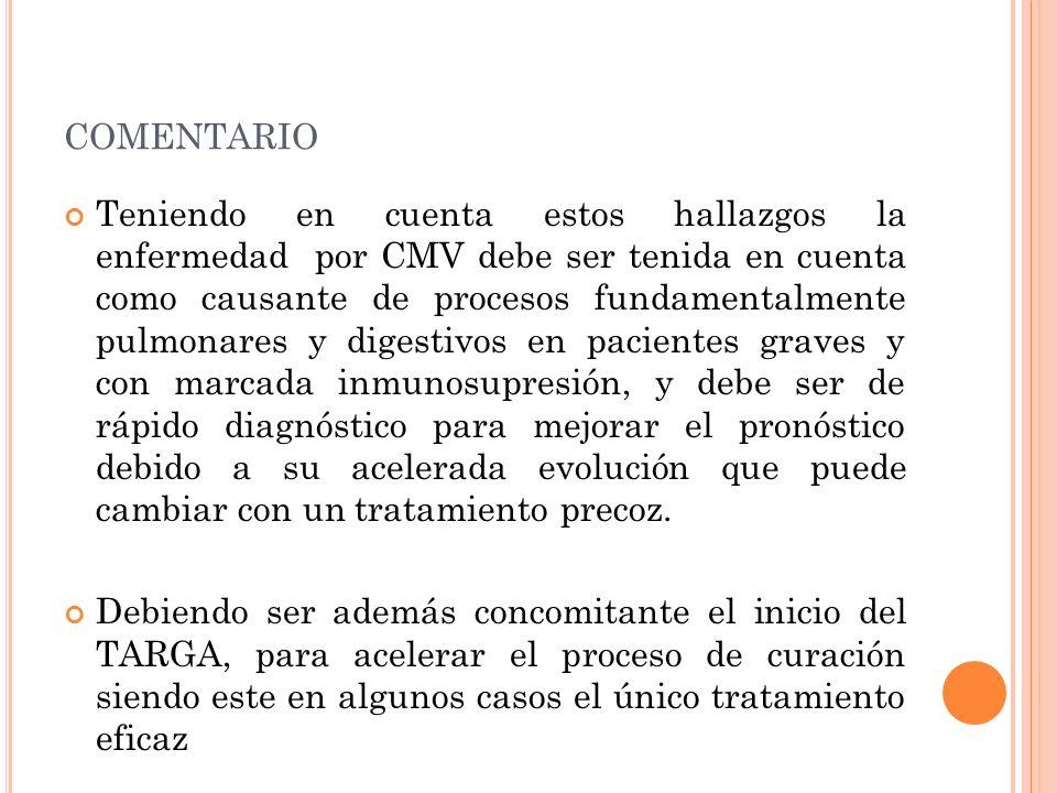 COMENTARIO Teniendo en cuenta estos hallazgos la enfermedad por CMV debe ser tenida en cuenta como causante de procesos fundamentalmente pulmonares y