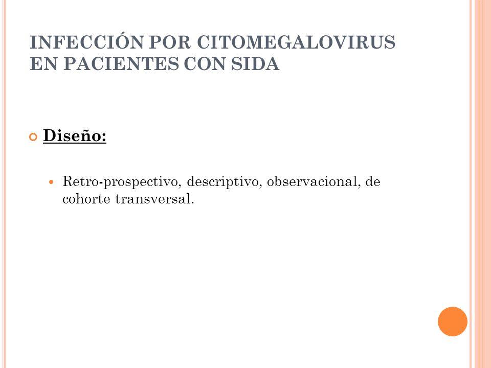 INFECCIÓN POR CITOMEGALOVIRUS EN PACIENTES CON SIDA Diseño: Retro-prospectivo, descriptivo, observacional, de cohorte transversal.