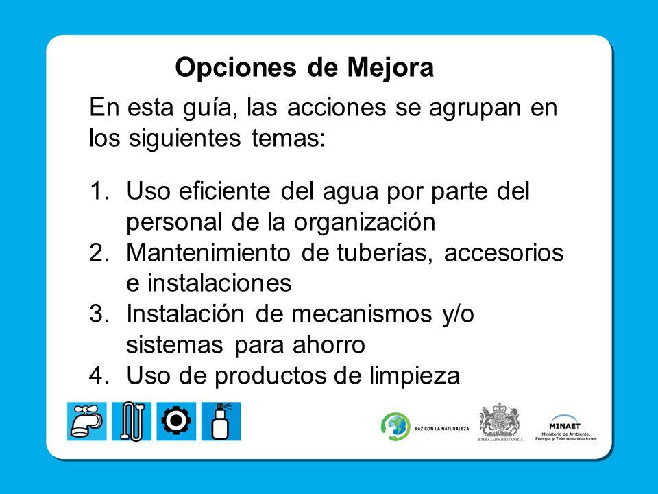Opciones de Mejora En esta guía, las acciones se agrupan en los siguientes temas: 1.Uso eficiente del agua por parte del personal de la organización 2.Mantenimiento de tuberías, accesorios e instalaciones 3.Instalación de mecanismos y/o sistemas para ahorro 4.Uso de productos de limpieza