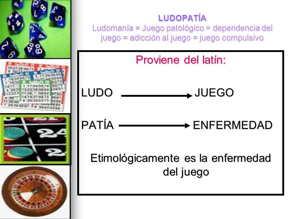 LUDOPATÍA Ludomanía = Juego patológico = dependencia del juego = adicción al juego = juego compulsivo Proviene del latín: LUDO JUEGO PATÍA ENFERMEDAD