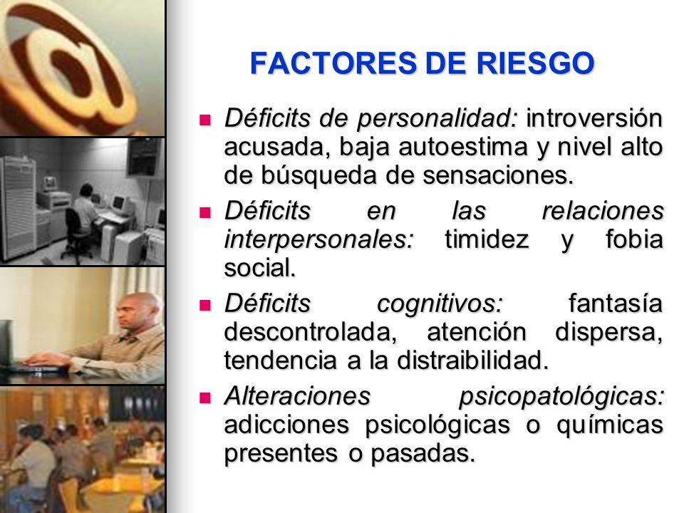FACTORES DE RIESGO Déficits de personalidad: introversión acusada, baja autoestima y nivel alto de búsqueda de sensaciones. Déficits de personalidad:
