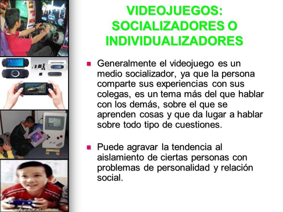 VIDEOJUEGOS: SOCIALIZADORES O INDIVIDUALIZADORES Generalmente el videojuego es un medio socializador, ya que la persona comparte sus experiencias con