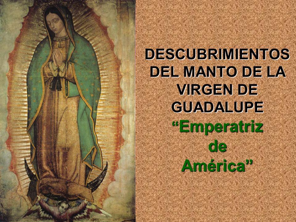 DESCUBRIMIENTOS DEL MANTO DE LA VIRGEN DE GUADALUPE Emperatriz de América
