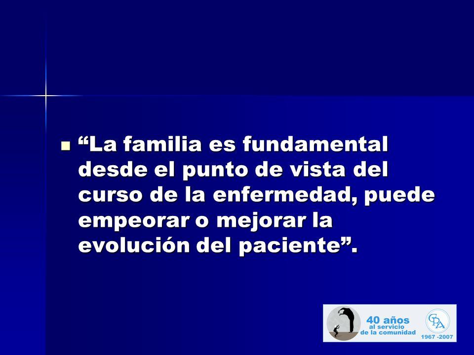 La familia es fundamental desde el punto de vista del curso de la enfermedad, puede empeorar o mejorar la evolución del paciente.