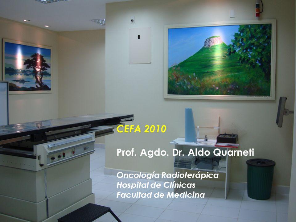 CEFA 2010 Prof. Agdo. Dr. Aldo Quarneti Oncología Radioterápica Hospital de Clínicas Facultad de Medicina